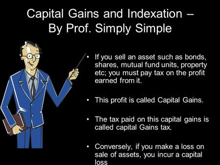 Capital Gains and Indexation – By Prof. Simply Simple If you sell an asset such as bonds, shares, mutual fund units, property etc; you must pay tax on.