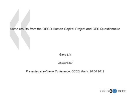 1 Some results from the OECD Human Capital Project and CES Questionnaire Gang Liu OECD/STD Presented at e-Frame Conference, OECD, Paris, 28.06.2012.