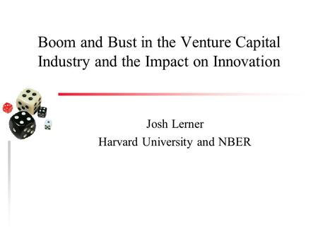 Boom and Bust in the Venture Capital Industry and the Impact on Innovation Josh Lerner Harvard University and NBER.