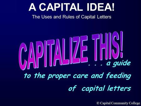 A CAPITAL IDEA! The Uses and Rules of Capital Letters © Capital Community College... a guide to the proper care and feeding of capital letters.