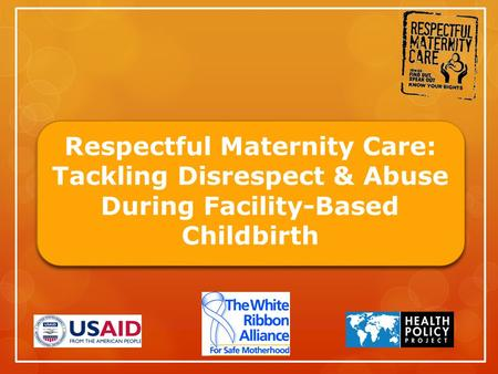 Respectful Maternity Care: Tackling Disrespect & Abuse During Facility-Based Childbirth.