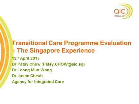 1 Transitional Care Programme Evaluation – The Singapore Experience 12 th April 2013 Dr Patsy Chow Dr Loong Mun Wong Dr Jason Cheah.