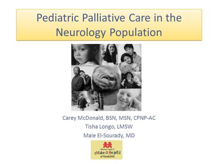Pediatric Palliative Care in the Neurology Population Carey McDonald, BSN, MSN, CPNP-AC Tisha Longo, LMSW Maie El-Sourady, MD.