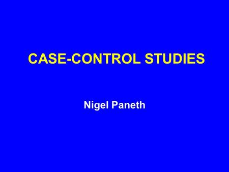 CASE-CONTROL STUDIES Nigel Paneth. EVOLUTION OF THE CASE- CONTROL STUDY 1. CASE What is a case? Consolidating several different signs and symptoms into.