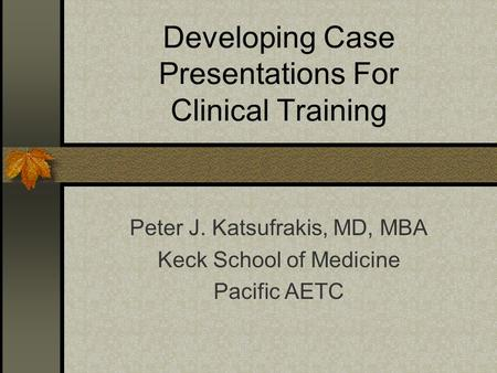 Developing Case Presentations For Clinical Training Peter J. Katsufrakis, MD, MBA Keck School of Medicine Pacific AETC.