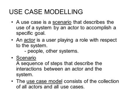 USE CASE MODELLING A use case is a scenario that describes the use of a system by an actor to accomplish a specific goal. An actor is a user playing a.