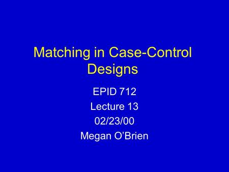 Matching in Case-Control Designs EPID 712 Lecture 13 02/23/00 Megan O'Brien.