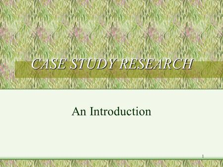 1 CASE STUDY RESEARCH An Introduction. 2 WHY CASE STUDY RESEARCH? The case study method is amongst the most flexible of research designs, and is particularly.