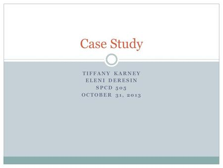TIFFANY KARNEY ELENI DERESIN SPCD 505 OCTOBER 31, 2013 Case Study.