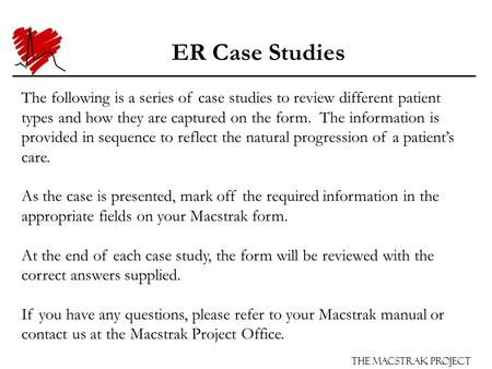 The Macstrak Project ER Case Studies The following is a series of case studies to review different patient types and how they are captured on the form.
