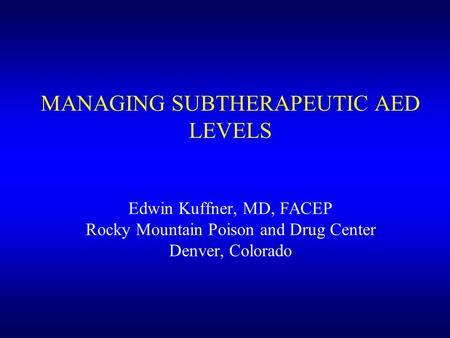 MANAGING SUBTHERAPEUTIC AED LEVELS Edwin Kuffner, MD, FACEP Rocky Mountain Poison and Drug Center Denver, Colorado.