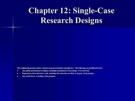Chapter 12: Single-Case Research Designs This multimedia product and its contents are protected under copyright law. The following are prohibited by law: