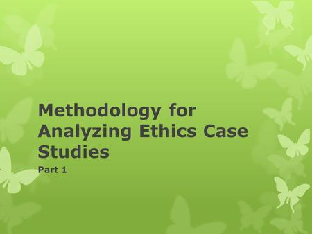Methodology for Analyzing Ethics Case Studies Part 1.