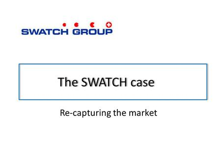 The SWATCH case Re-capturing the market. The firm Company name : SWATCH SA Head Office : Jackob-Stämpflistrasse 94 CH – Biel 4 Switzerland Product : watches,