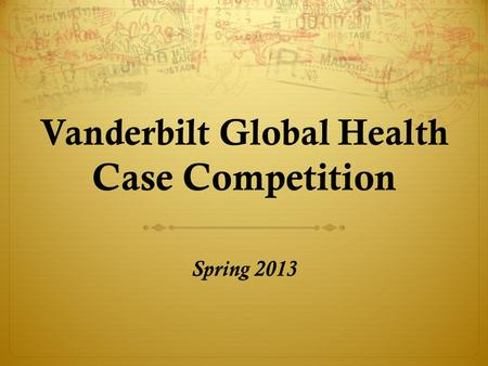 Vanderbilt Global Health Case Competition Spring 2013.