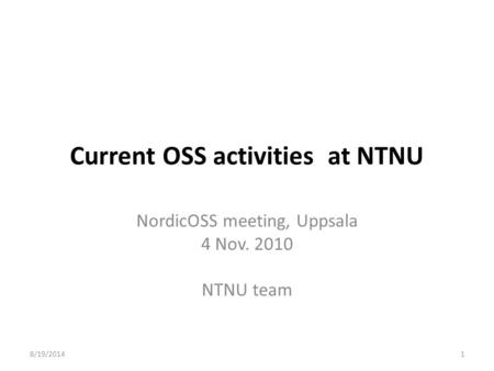 8/19/20141 Current OSS activities at NTNU NordicOSS meeting, Uppsala 4 Nov. 2010 NTNU team.