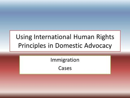 Using International Human Rights Principles in Domestic Advocacy Immigration Cases.