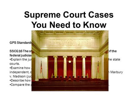 Supreme Court Cases You Need to Know GPS Standards: SSCG16 The student will demonstrate knowledge of the operation of the federal judiciary. Explain the.