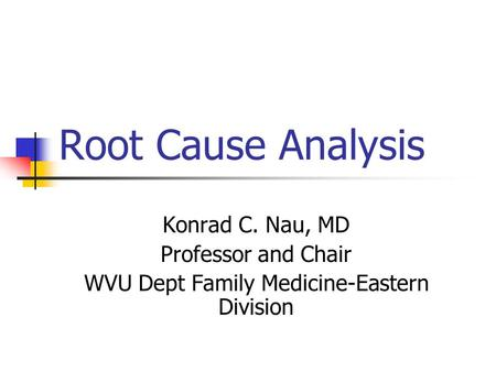 Root Cause Analysis Konrad C. Nau, MD Professor and Chair WVU Dept Family Medicine-Eastern Division.