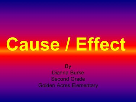 Cause / Effect By Dianna Burke Second Grade Golden Acres Elementary.
