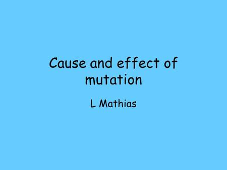 Cause and effect of mutation L Mathias. What causes mutation Spontaneous Increases caused by environmental factors UV light X-rays Benzene, formaldehyde,