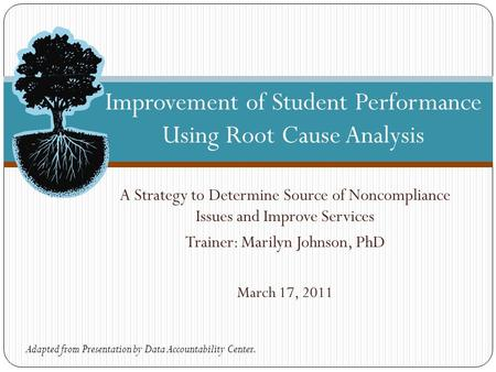 A Strategy to Determine Source of Noncompliance Issues and Improve Services Trainer: Marilyn Johnson, PhD March 17, 2011 Improvement of Student Performance.