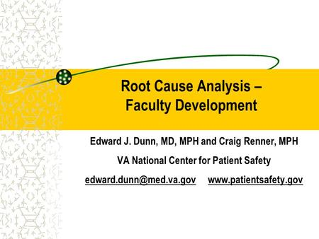 Root Cause Analysis – Faculty Development Edward J. Dunn, MD, MPH and Craig Renner, MPH VA National Center for Patient Safety