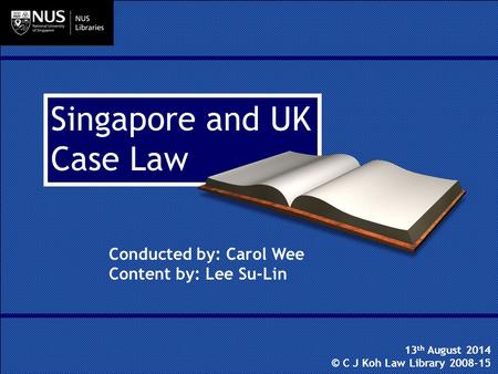 Singapore and UK Case Law Conducted by: Carol Wee Content by: Lee Su-Lin 13 th August 2014 © C J Koh Law Library 2008-15.