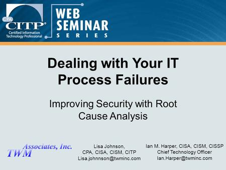 Ian M. Harper, CISA, CISM, CISSP Chief Technology Officer Dealing with Your IT Process Failures Improving Security with Root Cause.