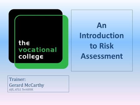 An Introduction to Risk Assessment Trainer: Gerard McCarthy AIfL, ATLS, TechIOSH.