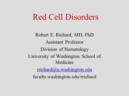 Red Cell Disorders Robert E. Richard, MD, PhD Assistant Professor Division of Hematology University of Washington School of Medicine