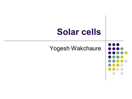 Solar cells Yogesh Wakchaure. Overview Solar cell fundamentals Novel solar cell structures Thin film solar cells Next generation solar cell.
