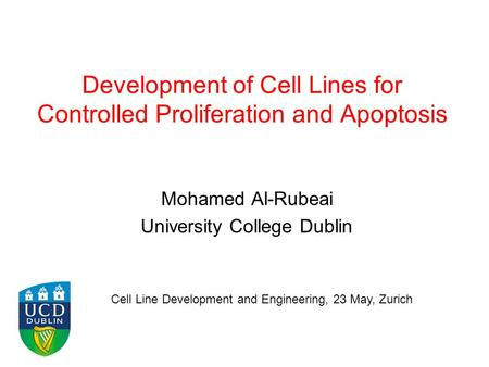 Development of Cell Lines for Controlled Proliferation and Apoptosis Mohamed Al-Rubeai University College Dublin Cell Line Development and Engineering,