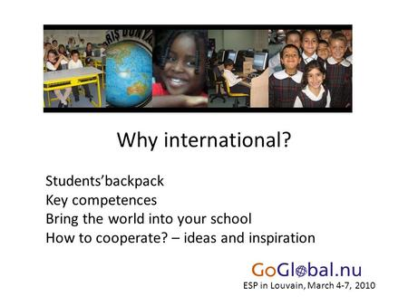 Why international? Students'backpack Key competences Bring the world into your school How to cooperate? – ideas and inspiration ESP in Louvain, March 4-7,