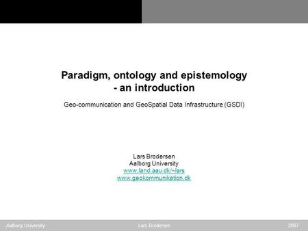 Geo-communication and GSDI Aalborg University Lars Brodersen 2007 Paradigm, ontology and epistemology - an introduction Geo-communication and GeoSpatial.
