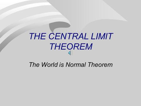 THE CENTRAL LIMIT THEOREM The World is Normal Theorem.