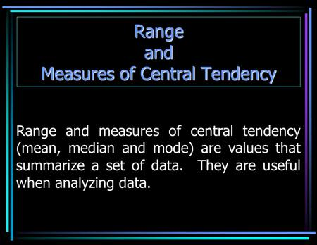 Range and Measures of Central Tendency Range and measures of central tendency (mean, median and mode) are values that summarize a set of data. They are.