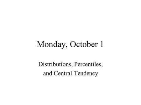 Monday, October 1 Distributions, Percentiles, and Central Tendency.