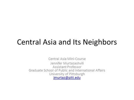 Central Asia and Its Neighbors Central Asia Mini-Course Jennifer Murtazashvili Assistant Professor Graduate School of Public and International Affairs.