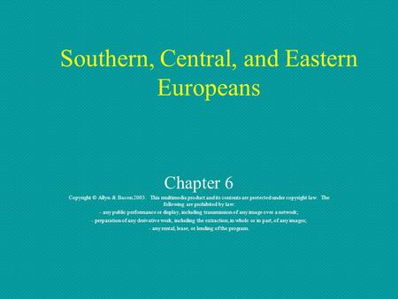 Southern, Central, and Eastern Europeans Chapter 6 Copyright © Allyn & Bacon 2003. This multimedia product and its contents are protected under copyright.