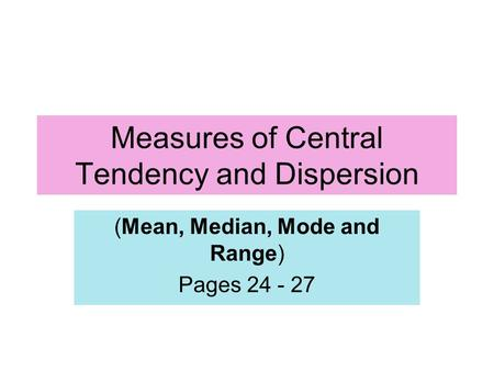 Measures of Central Tendency and Dispersion (Mean, Median, Mode and Range) Pages 24 - 27.