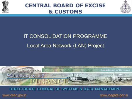 DIRECTORATE GENERAL OF SYSTEMS & DATA MANAGEMENT www.icegate.gov.inwww.cbec.gov.in CENTRAL BOARD OF EXCISE & CUSTOMS IT CONSOLIDATION PROGRAMME Local Area.
