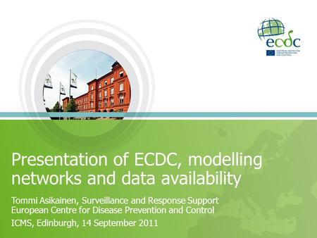 Presentation of ECDC, modelling networks and data availability Tommi Asikainen, Surveillance and Response Support European Centre for Disease Prevention.