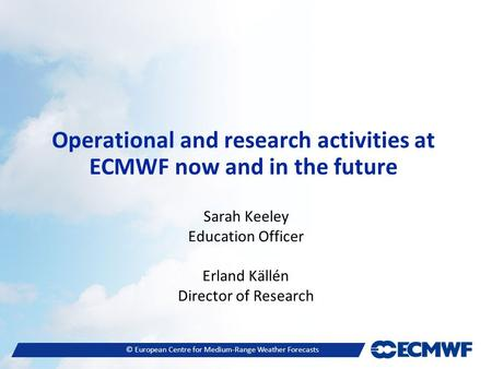 © European Centre for Medium-Range Weather Forecasts Operational and research activities at ECMWF now and in the future Sarah Keeley Education Officer.