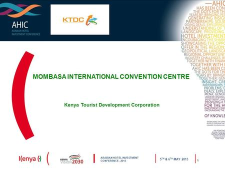 ARABIAN HOTEL INVESTMENT CONFERENCE - 2013 5 TH & 6 TH MAY 2013 1 MOMBASA INTERNATIONAL CONVENTION CENTRE Kenya Tourist Development Corporation.
