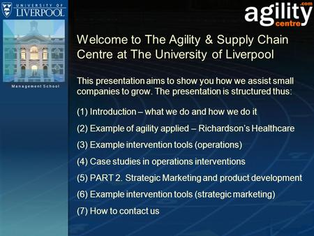 Management School Welcome to The Agility & Supply Chain Centre at The University of Liverpool This presentation aims to show you how we assist small companies.