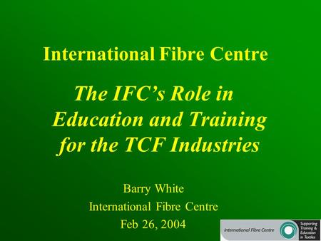 International Fibre Centre The IFC's Role in Education and Training for the TCF Industries Barry White International Fibre Centre Feb 26, 2004.