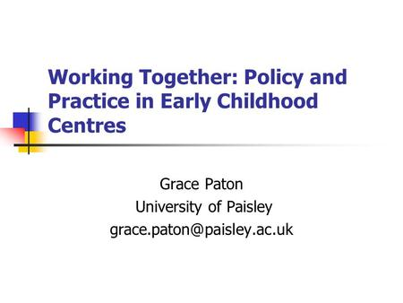 Working Together: Policy and Practice in Early Childhood Centres Grace Paton University of Paisley