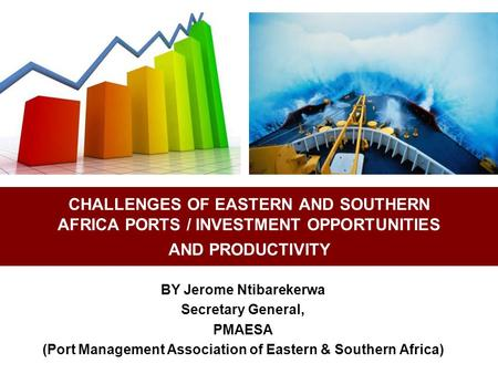 CHALLENGES OF EASTERN AND SOUTHERN AFRICA PORTS / INVESTMENT OPPORTUNITIES AND PRODUCTIVITY BY Jerome Ntibarekerwa Secretary General, PMAESA (Port Management.