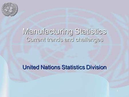 1 Manufacturing Statistics Current trends and challenges United Nations Statistics Division.